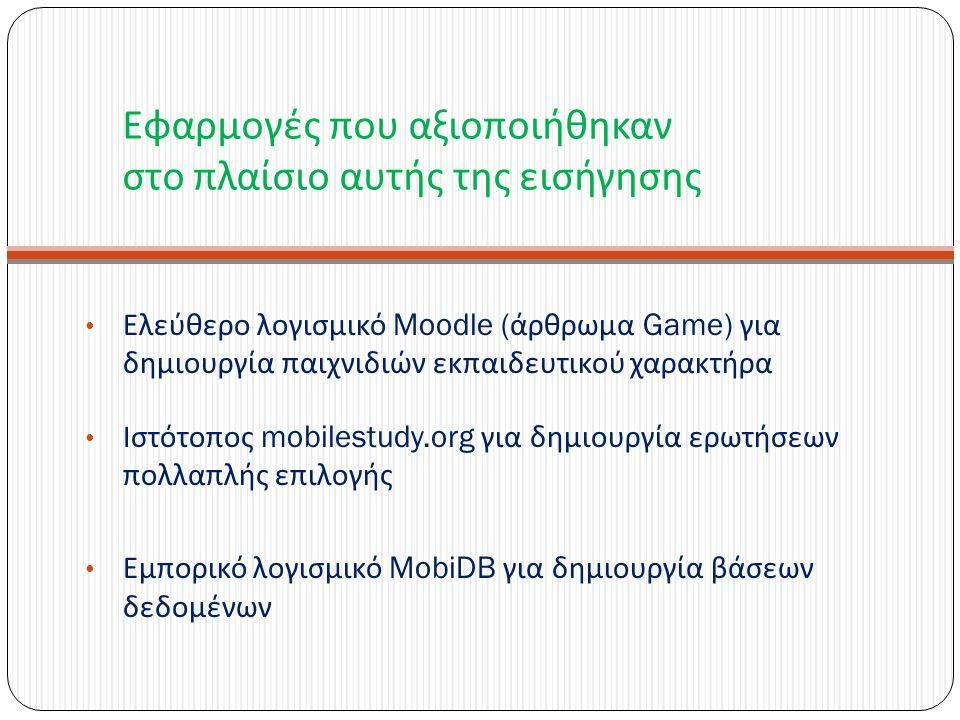 Εφαρμογές που αξιοποιήθηκαν στο πλαίσιο αυτής της εισήγησης Ελεύθερο λογισμικό Moodle ( άρθρωμα Game) για δημιουργία παιχνιδιών εκπαιδευτικού χαρακτήρα Ιστότοπος mobilestudy.org για δημιουργία ερωτήσεων πολλαπλής επιλογής Εμπορικό λογισμικό MobiDB για δημιουργία βάσεων δεδομένων