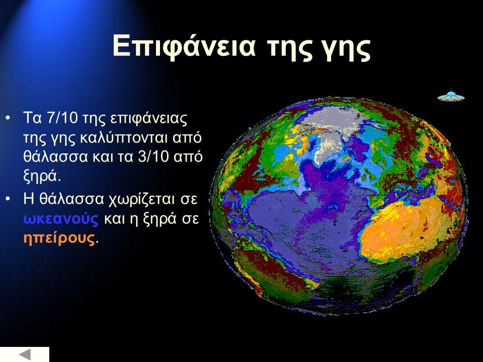 Επιφάνεια της γης Τα 7/10 της επιφάνειας της γης καλύπτονται από θάλασσα και τα 3/10 από ξηρά. Η θάλασσα χωρίζεται σε ωκεανούς και η ξηρά σε ηπείρους.
