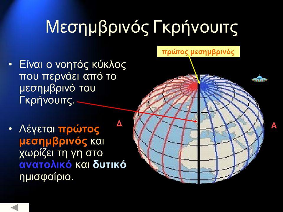 Μεσημβρινός Γκρήνουιτς πρώτος μεσημβρινός Είναι ο νοητός κύκλος που περνάει από το μεσημβρινό του Γκρήνουιτς. Λέγεται πρώτος μεσημβρινός και χωρίζει τ
