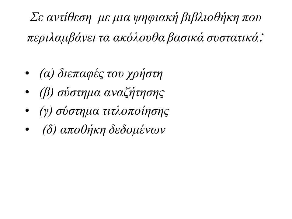 Σε αντίθεση με μια ψηφιακή βιβλιοθήκη που περιλαμβάνει τα ακόλουθα βασικά συστατικά : (α) διεπαφές του χρήστη (β) σύστημα αναζήτησης (γ) σύστημα τιτλο