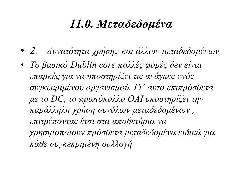 11.0. Μεταδεδομένα 2. Δυνατότητα χρήσης και άλλων μεταδεδομένων Το βασικό Dublin core πολλές φορές δεν είναι επαρκές για να υποστηρίξει τις ανάγκες εν