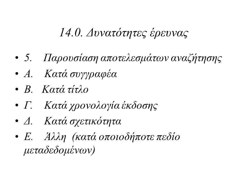 14.0. Δυνατότητες έρευνας 5. Παρουσίαση αποτελεσμάτων αναζήτησης Α. Κατά συγγραφέα Β. Κατά τίτλο Γ. Κατά χρονολογία έκδοσης Δ. Κατά σχετικότητα Ε. Άλλ