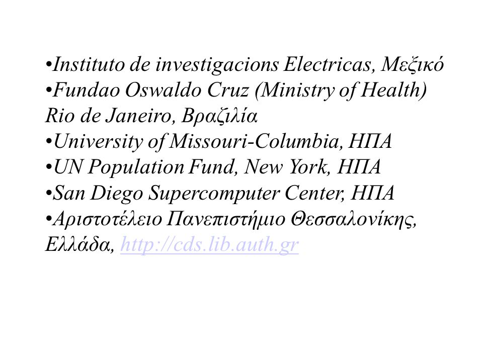 Instituto de investigacions Electricas, Μεξικό Fundao Oswaldo Cruz (Ministry of Health) Rio de Janeiro, Βραζιλία University of Missouri-Columbia, ΗΠΑ UN Population Fund, New York, ΗΠΑ San Diego Supercomputer Center, ΗΠΑ Αριστοτέλειο Πανεπιστήμιο Θεσσαλονίκης, Ελλάδα, http://cds.lib.auth.grhttp://cds.lib.auth.gr