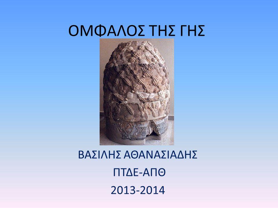 ΟΜΦΑΛΟΣ ΤΗΣ ΓΗΣ ΒΑΣΙΛΗΣ ΑΘΑΝΑΣΙΑΔΗΣ ΠΤΔΕ-ΑΠΘ 2013-2014