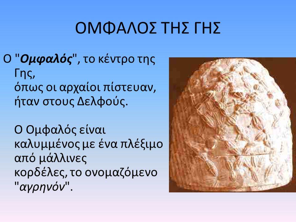 ΟΜΦΑΛΟΣ ΤΗΣ ΓΗΣ Ο Ομφαλός , το κέντρο της Γης, όπως οι αρχαίοι πίστευαν, ήταν στους Δελφούς.