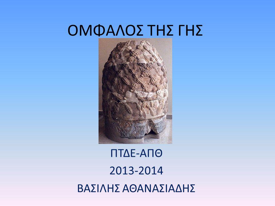 ΟΜΦΑΛΟΣ ΤΗΣ ΓΗΣ ΠΤΔΕ-ΑΠΘ 2013-2014 ΒΑΣΙΛΗΣ ΑΘΑΝΑΣΙΑΔΗΣ