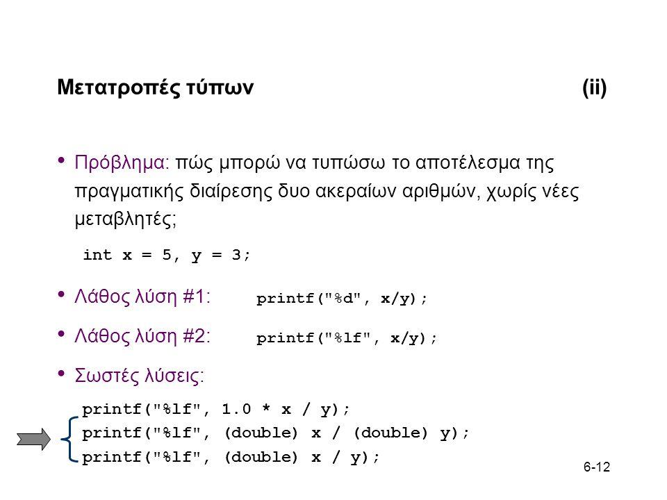 6-12 Μετατροπές τύπων(ii) Πρόβλημα: πώς μπορώ να τυπώσω το αποτέλεσμα της πραγματικής διαίρεσης δυο ακεραίων αριθμών, χωρίς νέες μεταβλητές; int x = 5, y = 3; Λάθος λύση #1: printf( %d , x/y); Λάθος λύση #2: printf( %lf , x/y); Σωστές λύσεις: printf( %lf , 1.0 * x / y); printf( %lf , (double) x / (double) y); printf( %lf , (double) x / y);