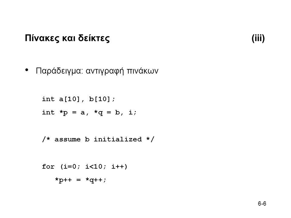 6-6 Πίνακες και δείκτες(iii) Παράδειγμα: αντιγραφή πινάκων int a[10], b[10]; int *p = a, *q = b, i; /* assume b initialized */ for (i=0; i<10; i++) *p++ = *q++;