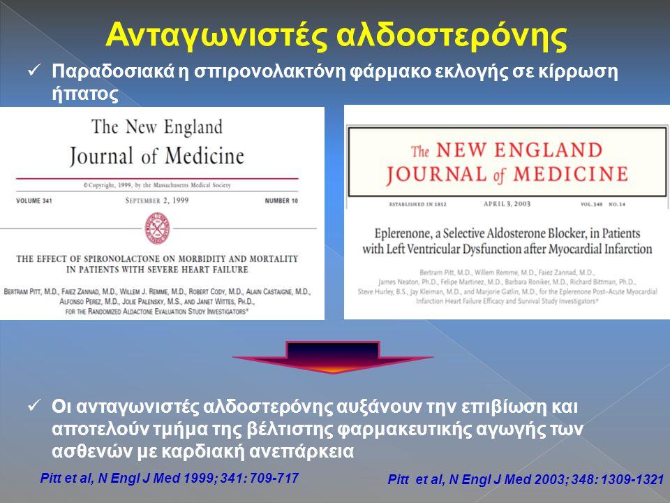 Ανταγωνιστές αλδοστερόνης Παραδοσιακά η σπιρονολακτόνη φάρμακο εκλογής σε κίρρωση ήπατος Οι ανταγωνιστές αλδοστερόνης αυξάνουν την επιβίωση και αποτελούν τμήμα της βέλτιστης φαρμακευτικής αγωγής των ασθενών με καρδιακή ανεπάρκεια Pitt et al, N Engl J Med 1999; 341: 709-717 Pitt et al, N Engl J Med 2003; 348: 1309-1321