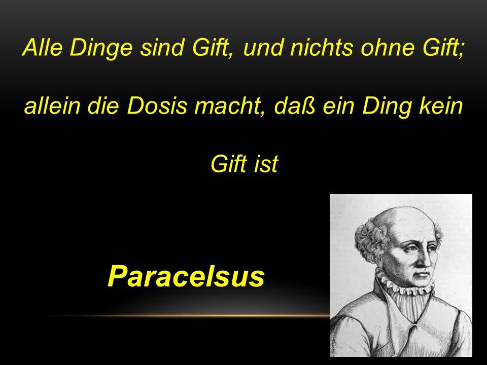 Alle Dinge sind Gift, und nichts ohne Gift; allein die Dosis macht, daß ein Ding kein Gift ist Paracelsus