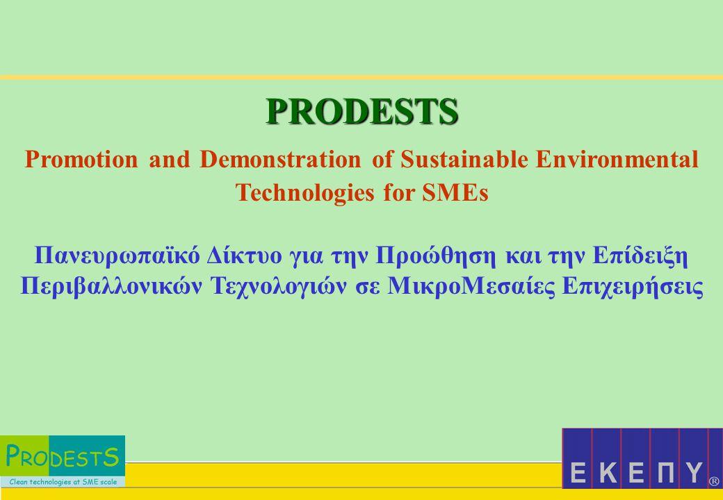 PRODESTS Promotion and Demonstration of Sustainable Environmental Technologies for SMEs Πανευρωπαϊκό Δίκτυο για την Προώθηση και την Επίδειξη Περιβαλλονικών Τεχνολογιών σε ΜικροΜεσαίες Επιχειρήσεις