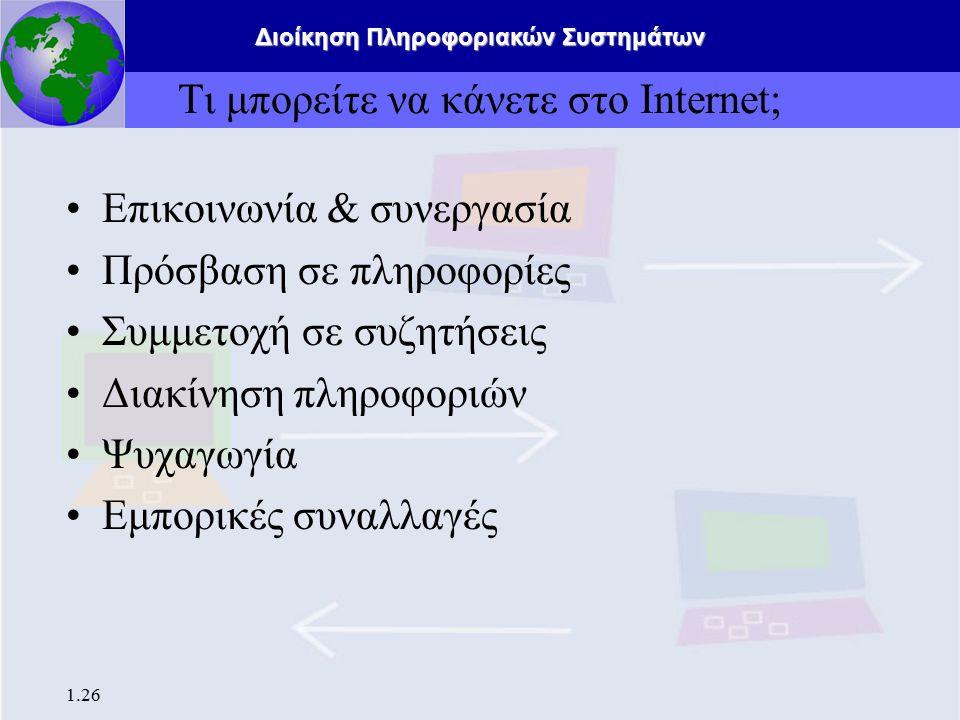 Διοίκηση Πληροφοριακών Συστημάτων 1.26 Τι μπορείτε να κάνετε στο Internet; Επικοινωνία & συνεργασία Πρόσβαση σε πληροφορίες Συμμετοχή σε συζητήσεις Δι