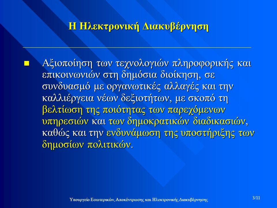 Υπουργείο Εσωτερικών, Αποκέντρωσης και Ηλεκτρονικής Διακυβέρνησης 3/11 Η Ηλεκτρονική Διακυβέρνηση n Αξιοποίηση των τεχνολογιών πληροφορικής και επικοινωνιών στη δημόσια διοίκηση, σε συνδυασμό με οργανωτικές αλλαγές και την καλλιέργεια νέων δεξιοτήτων, με σκοπό τη βελτίωση της ποιότητας των παρεχόμενων υπηρεσιών και των δημοκρατικών διαδικασιών, καθώς και την ενδυνάμωση της υποστήριξης των δημοσίων πολιτικών.