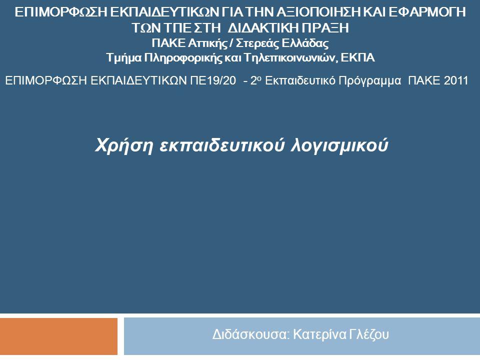 Χρήση εκπαιδευτικού λογισμικού ΕΠΙΜΟΡΦΩΣΗ ΕΚΠΑΙΔΕΥΤΙΚΩΝ ΓΙΑ ΤΗΝ ΑΞΙΟΠΟΙΗΣΗ ΚΑΙ ΕΦΑΡΜΟΓΗ ΤΩΝ ΤΠΕ ΣΤΗ ΔΙΔΑΚΤΙΚΗ ΠΡΑΞΗ ΠΑΚΕ Αττικής / Στερεάς Ελλάδας Τμήμα Πληροφορικής και Τηλεπικοινωνιών, ΕΚΠΑ ΕΠΙΜΟΡΦΩΣΗ ΕΚΠΑΙΔΕΥΤΙΚΩΝ ΠΕ19/20 - 2 ο Εκπαιδευτικό Πρόγραμμα ΠΑΚΕ 2011 Διδάσκουσα: Κατερίνα Γλέζου