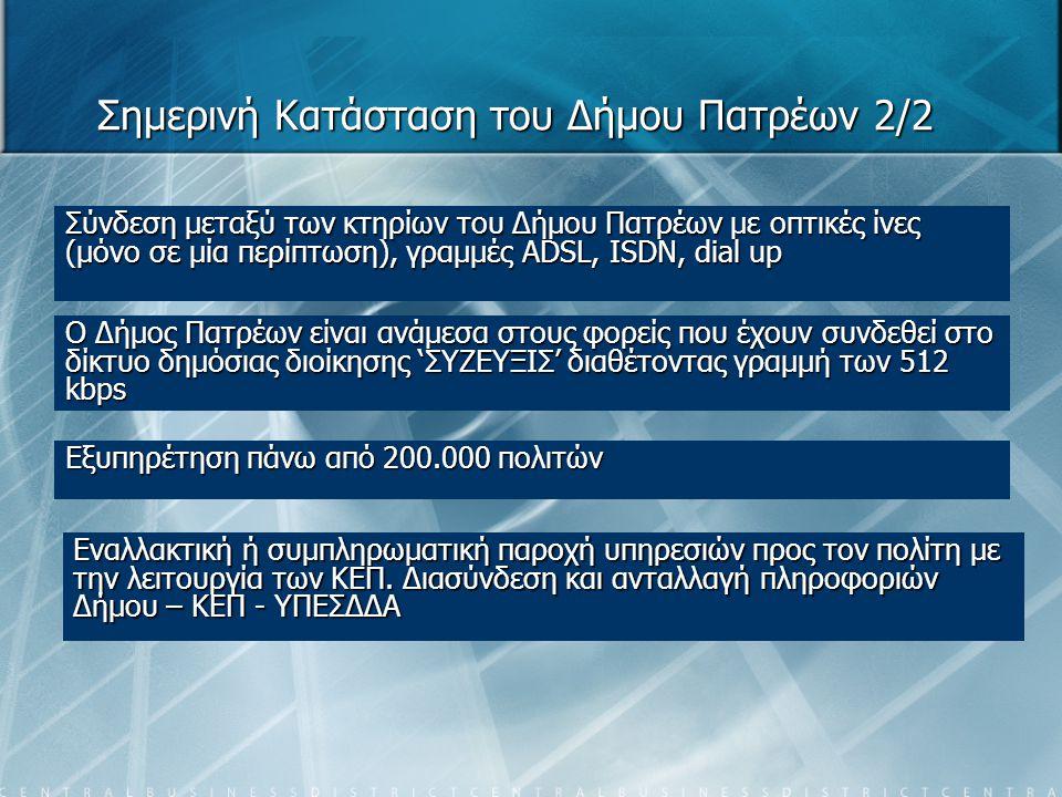 Σημερινή Κατάσταση του Δήμου Πατρέων 2/2 Σύνδεση μεταξύ των κτηρίων του Δήμου Πατρέων με οπτικές ίνες (μόνο σε μία περίπτωση), γραμμές ADSL, ISDN, dial up Ο Δήμος Πατρέων είναι ανάμεσα στους φορείς που έχουν συνδεθεί στο δίκτυο δημόσιας διοίκησης 'ΣΥΖΕΥΞΙΣ' διαθέτοντας γραμμή των 512 kbps Εξυπηρέτηση πάνω από 200.000 πολιτών Εναλλακτική ή συμπληρωματική παροχή υπηρεσιών προς τον πολίτη με την λειτουργία των ΚΕΠ.