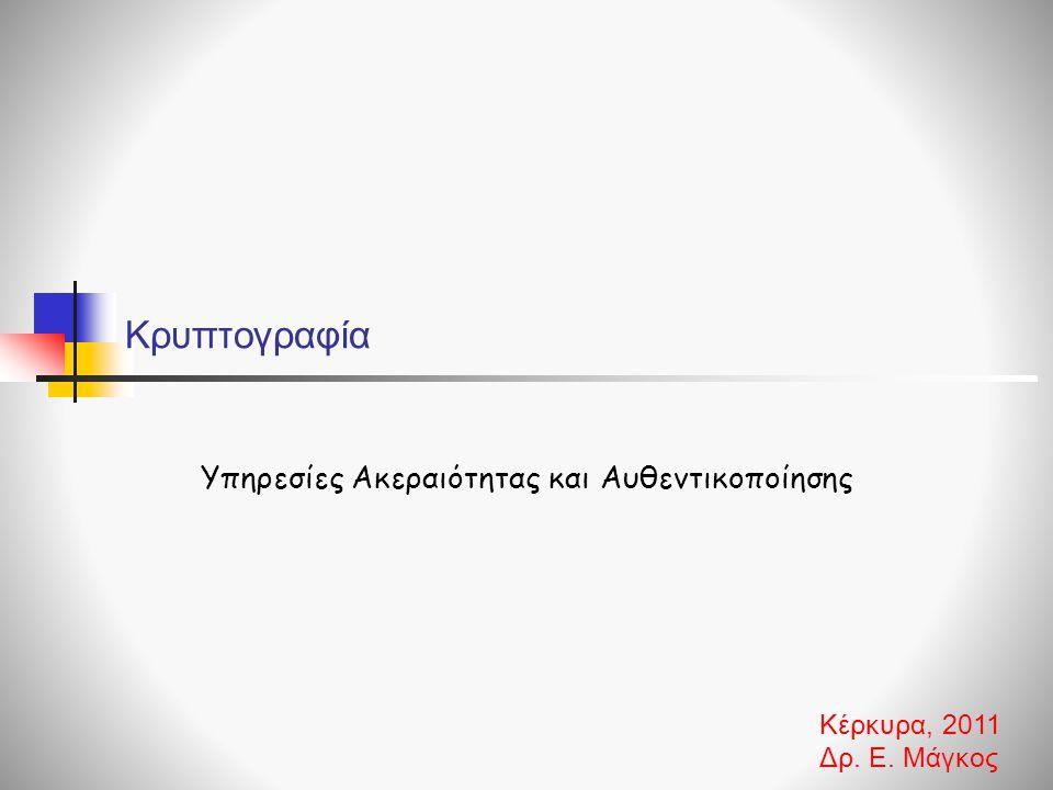 Κρυπτογραφία Υπηρεσίες Ακεραιότητας και Αυθεντικοποίησης Κέρκυρα, 2011 Δρ. Ε. Μάγκος