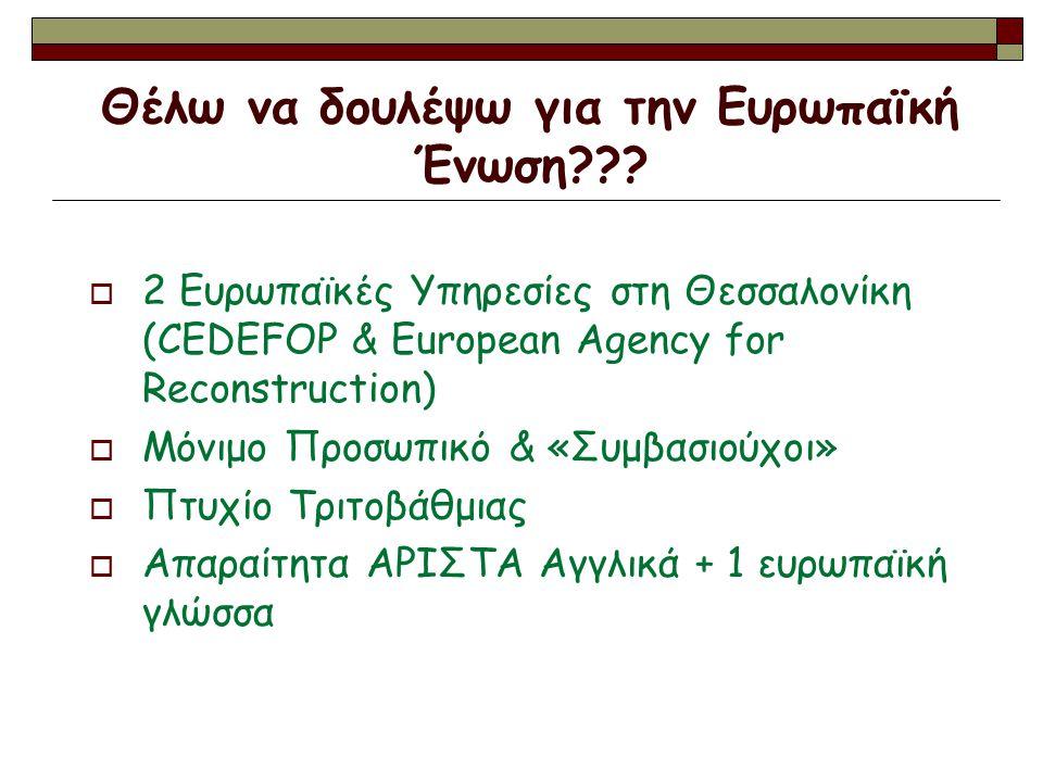 Θέλω να δουλέψω για την Ευρωπαϊκή Ένωση???  2 Ευρωπαϊκές Υπηρεσίες στη Θεσσαλονίκη (CEDEFOP & European Agency for Reconstruction)  Μόνιμο Προσωπικό