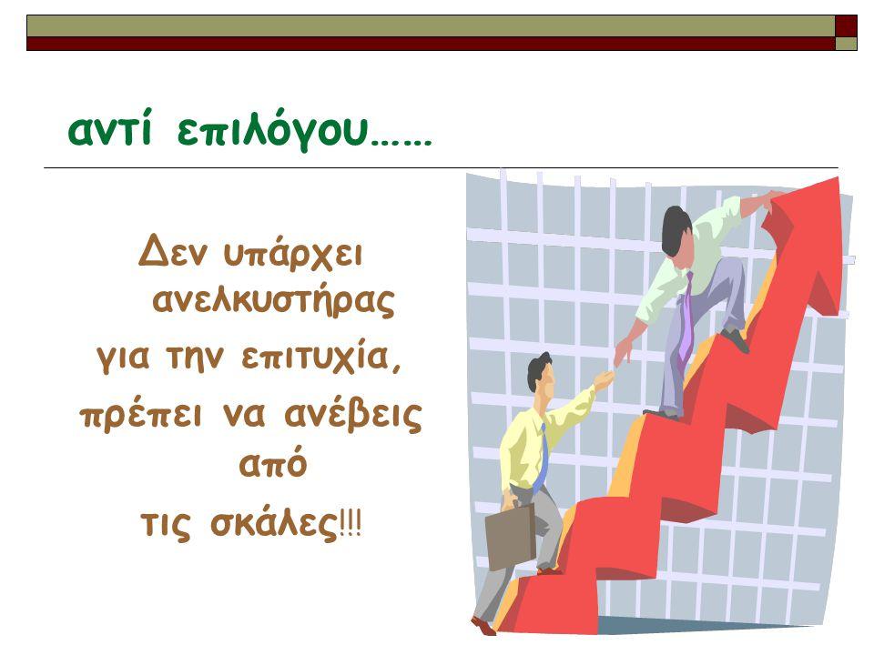 αντί επιλόγου…… Δεν υπάρχει ανελκυστήρας για την επιτυχία, πρέπει να ανέβεις από τις σκάλες !!!