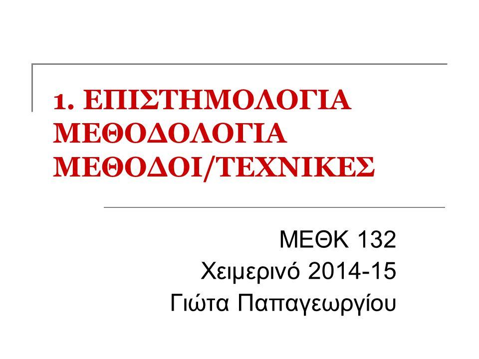 1. ΕΠΙΣΤΗΜΟΛΟΓΙΑ ΜΕΘΟΔΟΛΟΓΙΑ ΜΕΘΟΔΟΙ/ΤΕΧΝΙΚΕΣ MEΘK 132 Χειμερινό 2014-15 Γιώτα Παπαγεωργίου