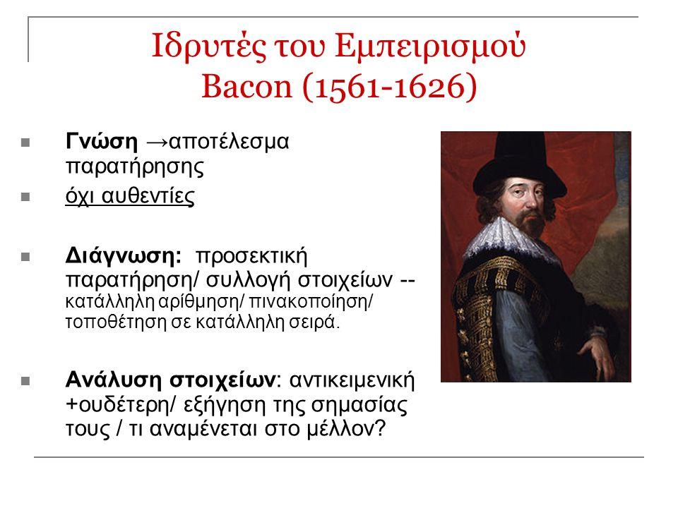 Ιδρυτές του Εμπειρισμού Bacon (1561-1626) Γνώση →αποτέλεσμα παρατήρησης όχι αυθεντίες Διάγνωση: προσεκτική παρατήρηση/ συλλογή στοιχείων -- κατάλληλη