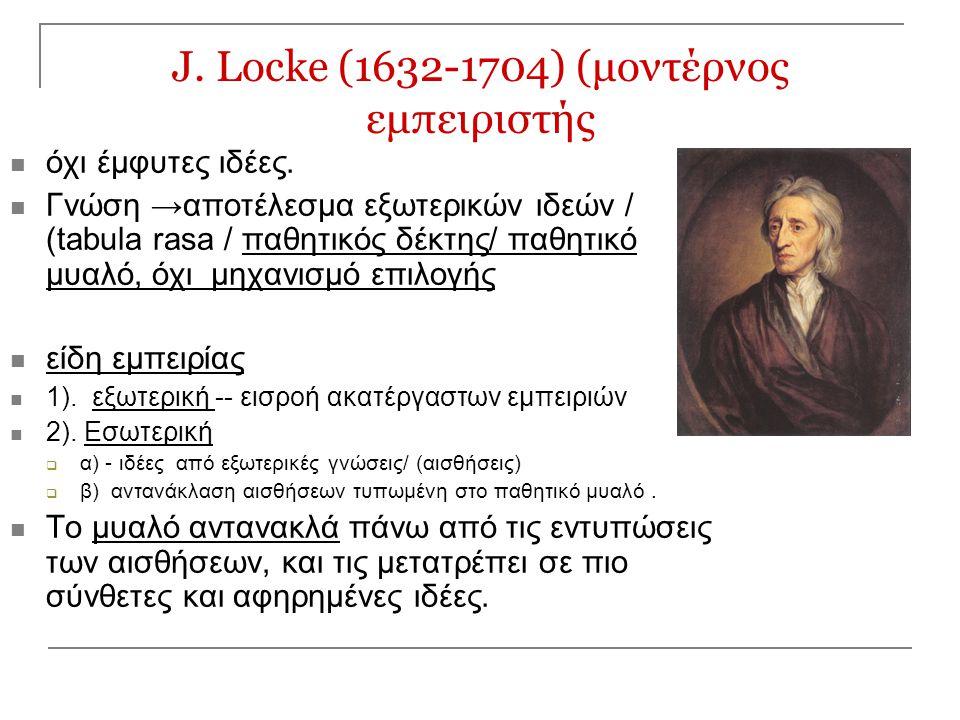 J. Locke (1632-1704) (μοντέρνος εμπειριστής όχι έμφυτες ιδέες. Γνώση →αποτέλεσμα εξωτερικών ιδεών / (tabula rasa / παθητικός δέκτης/ παθητικό μυαλό, ό