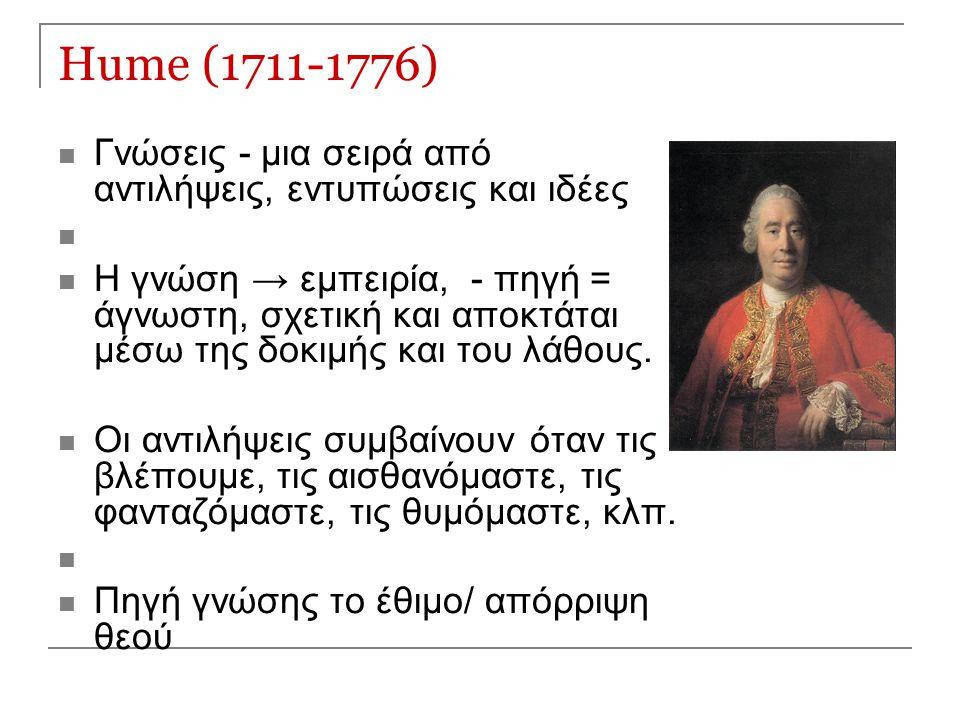 Hume (1711-1776) Γνώσεις - μια σειρά από αντιλήψεις, εντυπώσεις και ιδέες Η γνώση → εμπειρία, - πηγή = άγνωστη, σχετική και αποκτάται μέσω της δοκιμής