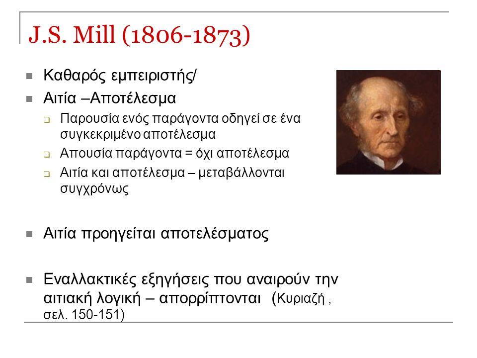 J.S. Mill (1806-1873) Καθαρός εμπειριστής/ Αιτία –Αποτέλεσμα  Παρουσία ενός παράγοντα οδηγεί σε ένα συγκεκριμένο αποτέλεσμα  Απουσία παράγοντα = όχι