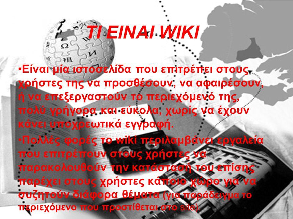 ΤΙ ΕΙΝΑΙ WIKI Eίναι μία ιστοσελίδα που επιτρέπει στους χρήστες της να προσθέσουν, να αφαιρέσουν, ή να επεξεργαστούν το περιεχόμενό της, πολύ γρήγορα και εύκολα, χωρίς να έχουν κάνει υποχρεωτικά εγγραφή.