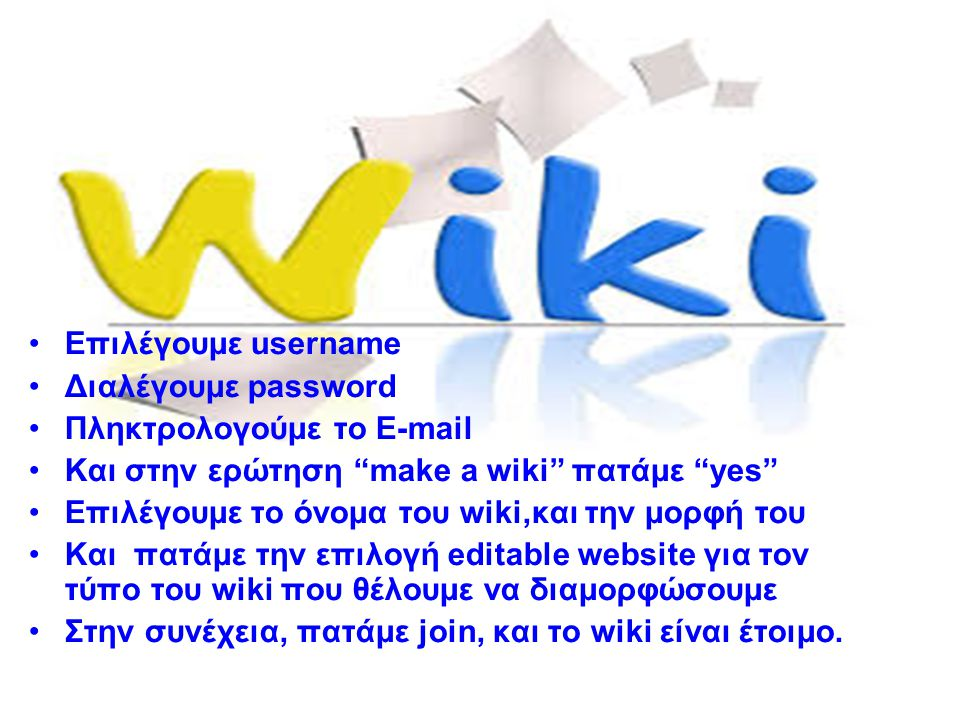 Επιλέγουμε username Διαλέγουμε password Πληκτρολογούμε το E-mail Και στην ερώτηση make a wiki πατάμε yes Επιλέγουμε το όνομα του wiki,και την μορφή του Και πατάμε την επιλογή editable website για τον τύπο του wiki που θέλουμε να διαμορφώσουμε Στην συνέχεια, πατάμε join, και το wiki είναι έτοιμο.