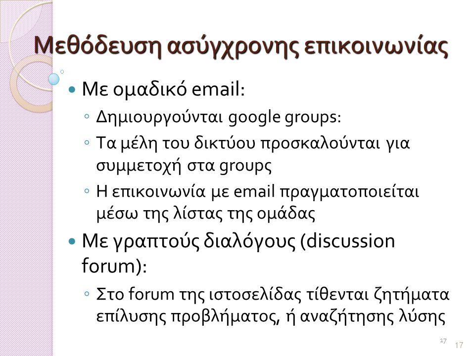 17 Μεθόδευση ασύγχρονης επικοινωνίας Με ομαδικό email: ◦ Δημιουργούνται google groups: ◦ Τα μέλη του δικτύου προσκαλούνται για συμμετοχή στα groupς ◦ Η επικοινωνία με email πραγματοποιείται μέσω της λίστας της ομάδας Με γραπτούς διαλόγους (discussion forum): ◦ Στο forum της ιστοσελίδας τίθενται ζητήματα επίλυσης προβλήματος, ή αναζήτησης λύσης 17