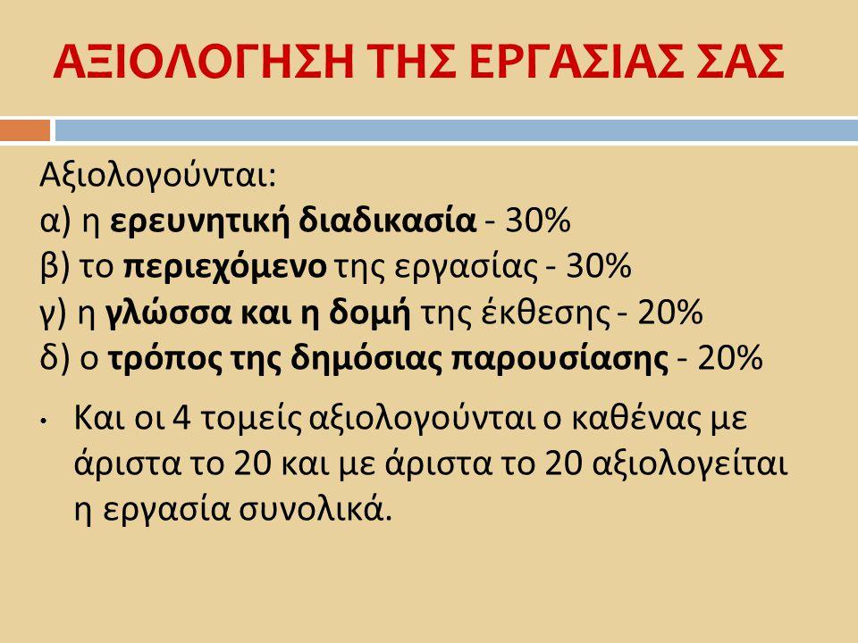 ΑΞΙΟΛΟΓΗΣΗ ΤΗΣ ΕΡΓΑΣΙΑΣ ΣΑΣ Αξιολογούνται : α ) η ερευνητική διαδικασία - 30% β ) το περιεχόμενο της εργασίας - 30% γ ) η γλώσσα και η δομή της έκθεση