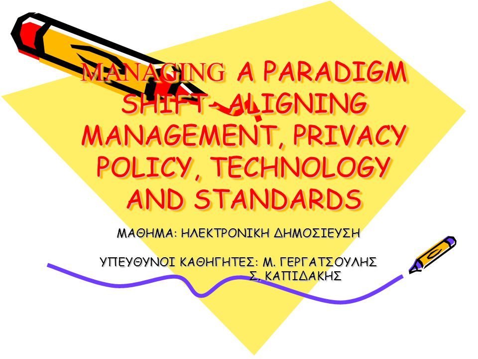 MANAGING A PARADIGM SHIFT- ALIGNING MANAGEMENT, PRIVACY POLICY, TECHNOLOGY AND STANDARDS ΜΑΘΗΜΑ: ΗΛΕΚΤΡΟΝΙΚΗ ΔΗΜΟΣΙΕΥΣΗ ΥΠΕΥΘΥΝΟΙ ΚΑΘΗΓΗΤΕΣ: Μ.