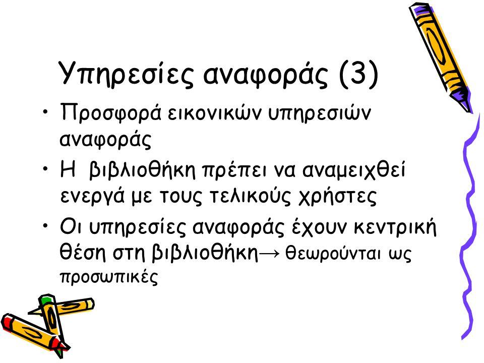 Υπηρεσίες αναφοράς (3) Προσφορά εικονικών υπηρεσιών αναφοράς Η βιβλιοθήκη πρέπει να αναμειχθεί ενεργά με τους τελικούς χρήστες Οι υπηρεσίες αναφοράς έχουν κεντρική θέση στη βιβλιοθήκη → θεωρούνται ως προσωπικές