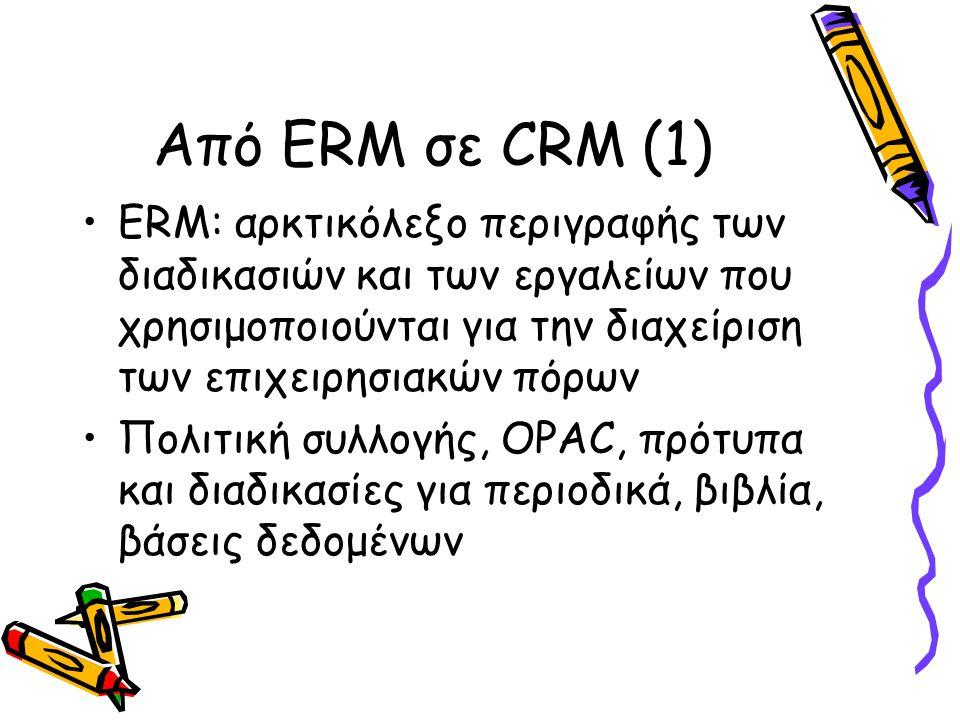 Από ERM σε CRM (1) ERM: αρκτικόλεξο περιγραφής των διαδικασιών και των εργαλείων που χρησιμοποιούνται για την διαχείριση των επιχειρησιακών πόρων Πολιτική συλλογής, OPAC, πρότυπα και διαδικασίες για περιοδικά, βιβλία, βάσεις δεδομένων