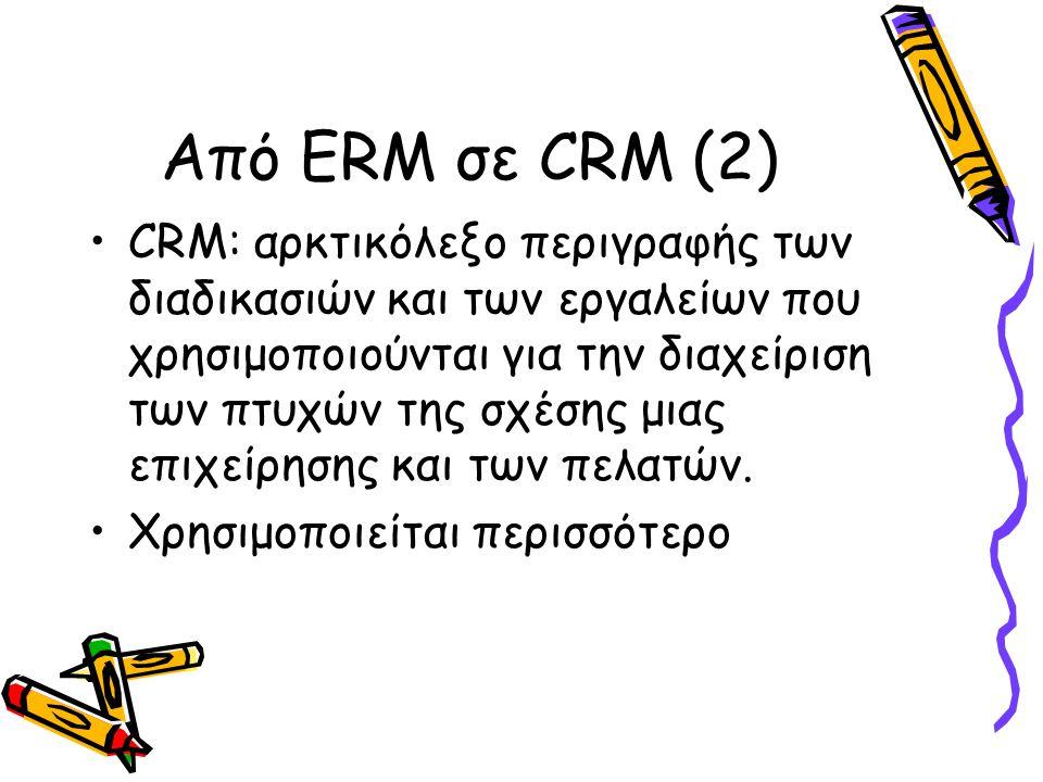 Από ERM σε CRM (2) CRM: αρκτικόλεξο περιγραφής των διαδικασιών και των εργαλείων που χρησιμοποιούνται για την διαχείριση των πτυχών της σχέσης μιας επιχείρησης και των πελατών.