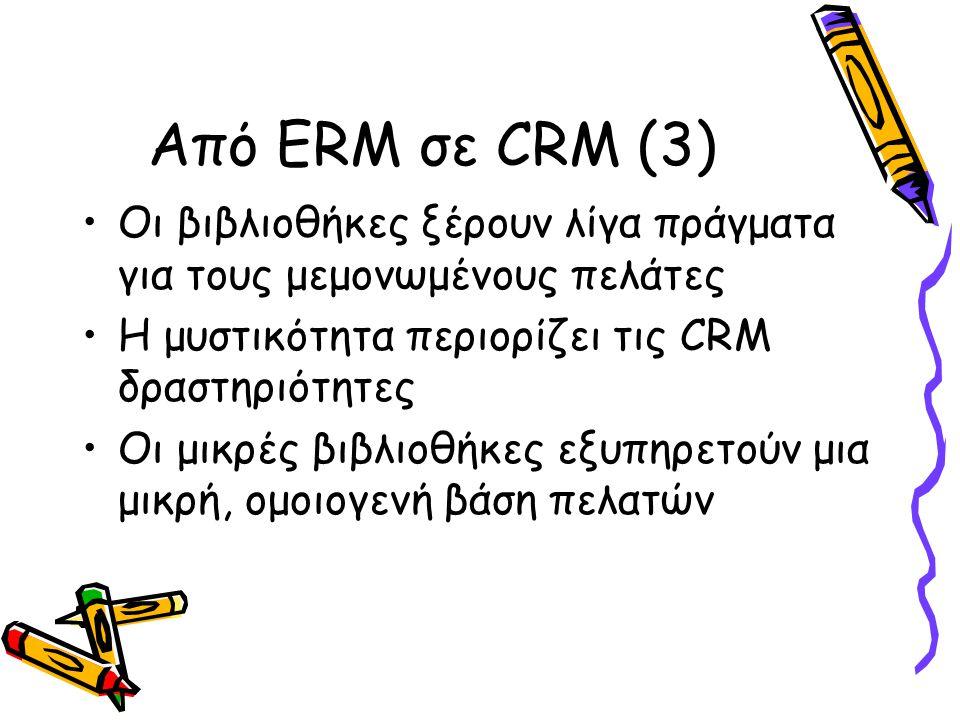 Από ERM σε CRM (3) Οι βιβλιοθήκες ξέρουν λίγα πράγματα για τους μεμονωμένους πελάτες Η μυστικότητα περιορίζει τις CRM δραστηριότητες Οι μικρές βιβλιοθήκες εξυπηρετούν μια μικρή, ομοιογενή βάση πελατών