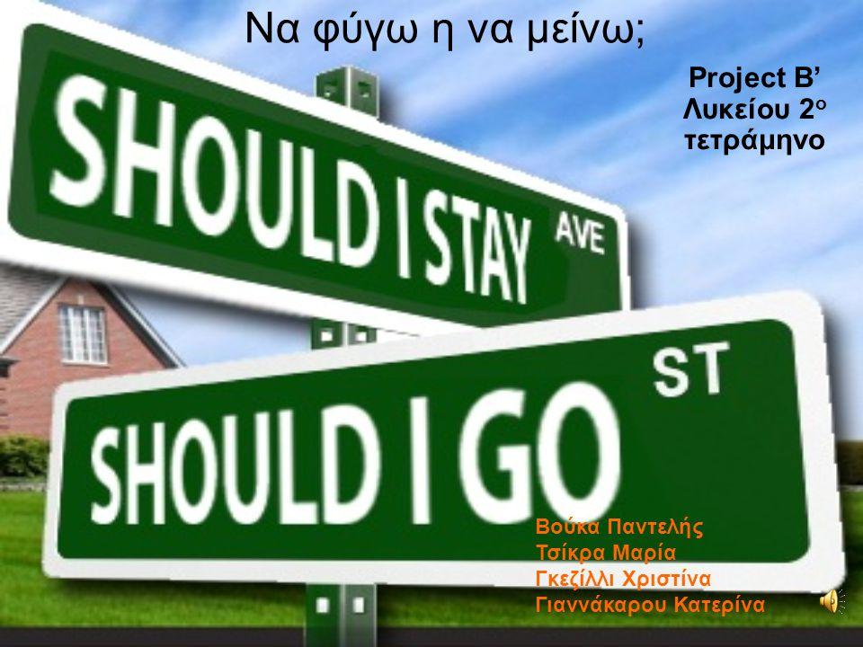 Να φύγω η να μείνω; Project Β' Λυκείου 2 ο τετράμηνο Bούκα Παντελής Τσίκρα Μαρία Γκεζίλλι Χριστίνα Γιαννάκαρου Κατερίνα