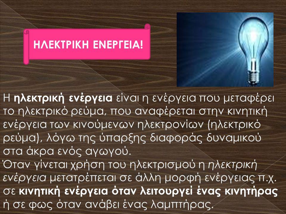 ΗΛΕΚΤΡΙΚΗ ΕΝΕΡΓΕΙΑ! Η ηλεκτρική ενέργεια είναι η ενέργεια που μεταφέρει το ηλεκτρικό ρεύμα, που αναφέρεται στην κινητική ενέργεια των κινούμενων ηλεκτ