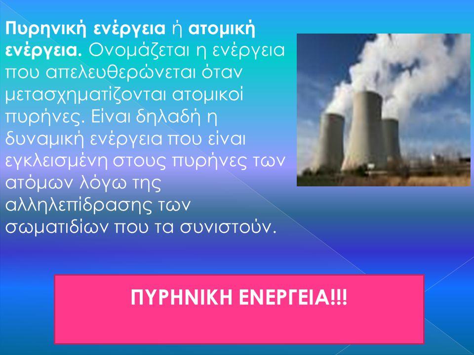 ΠΥΡΗΝΙΚΗ ΕΝΕΡΓΕΙΑ!!! Πυρηνική ενέργεια ή ατομική ενέργεια. Ονομάζεται η ενέργεια που απελευθερώνεται όταν μετασχηματίζονται ατομικοί πυρήνες. Είναι δη