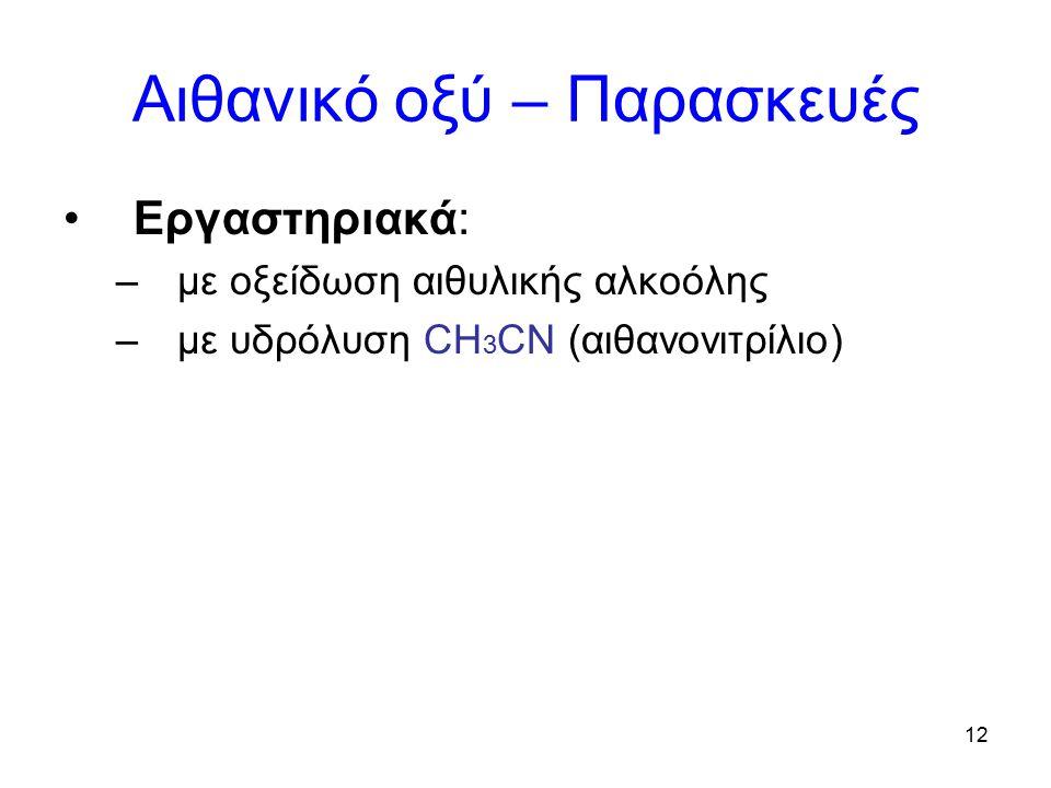 12 Αιθανικό οξύ – Παρασκευές Εργαστηριακά: –με οξείδωση αιθυλικής αλκοόλης –με υδρόλυση CH 3 CN (αιθανονιτρίλιο)