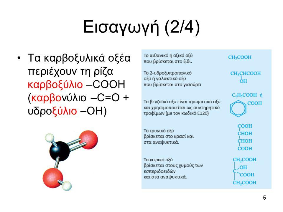5 Εισαγωγή (2/4) Τα καρβοξυλικά οξέα περιέχουν τη ρίζα καρβοξύλιο –COOH (καρβονύλιο –C=O + υδροξύλιο –OH)