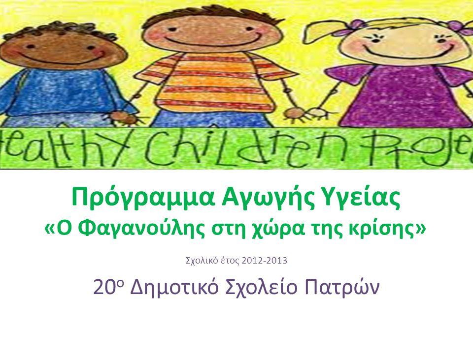 Πρόγραμμα Αγωγής Υγείας «Ο Φαγανούλης στη χώρα της κρίσης» Σχολικό έτος 2012-2013 20 ο Δημοτικό Σχολείο Πατρών