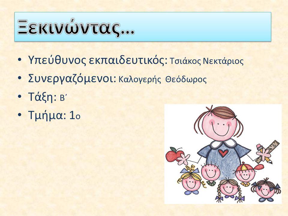 Υπεύθυνος εκπαιδευτικός: Τσιάκος Νεκτάριος Συνεργαζόμενοι: Καλογερής Θεόδωρος Τάξη: Β΄ Τμήμα: 1 ο