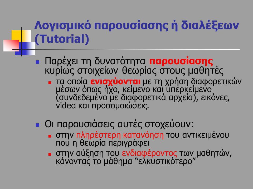 Λογισμικό παρουσίασης ή διαλέξεων (Tutorial) Παρέχει τη δυνατότητα παρουσίασης κυρίως στοιχείων θεωρίας στους μαθητές τα οποία ενισχύονται με τη χρήση