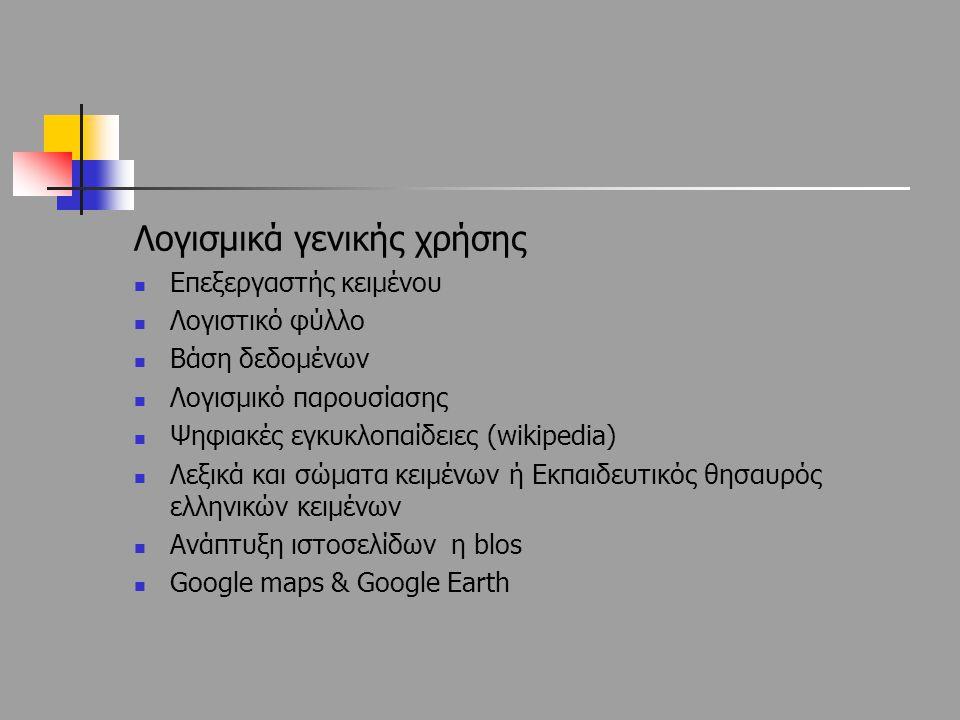 Λογισμικά γενικής χρήσης Επεξεργαστής κειμένου Λογιστικό φύλλο Βάση δεδομένων Λογισμικό παρουσίασης Ψηφιακές εγκυκλοπαίδειες (wikipedia) Λεξικά και σώ