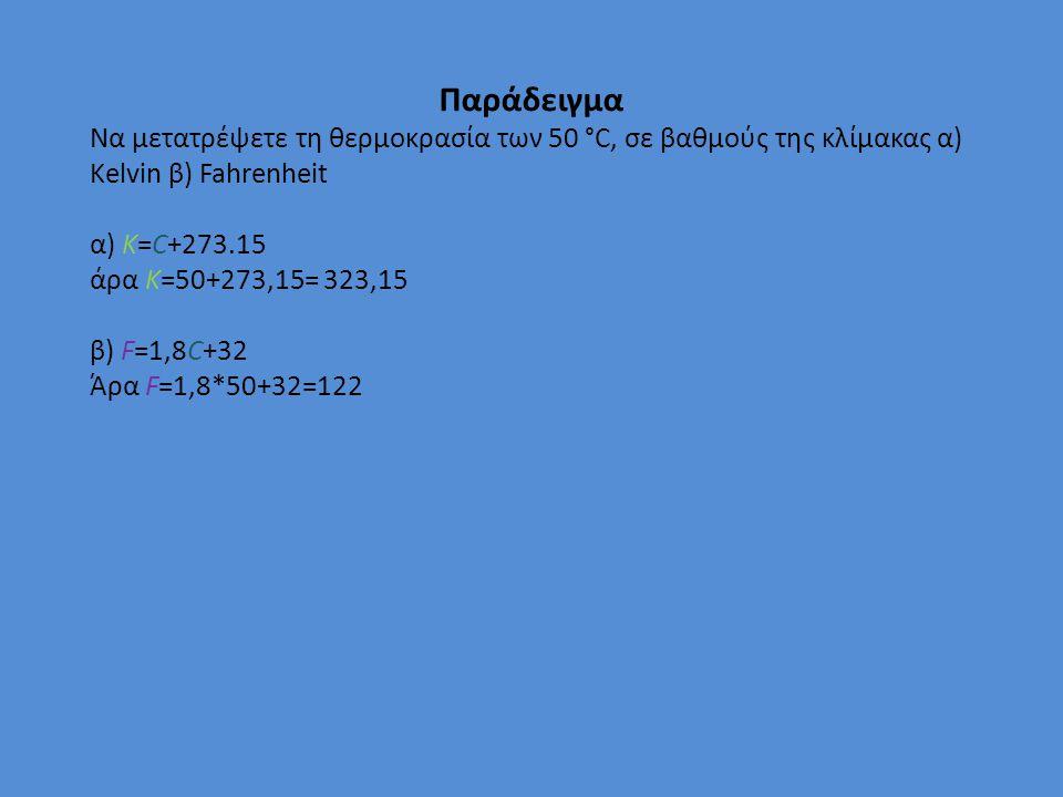 Παράδειγμα Να μετατρέψετε τη θερμοκρασία των 50 °C, σε βαθμούς της κλίμακας α) Kelvin β) Fahrenheit α) K=C+273.15 άρα K=50+273,15= 323,15 β) F=1,8C+32