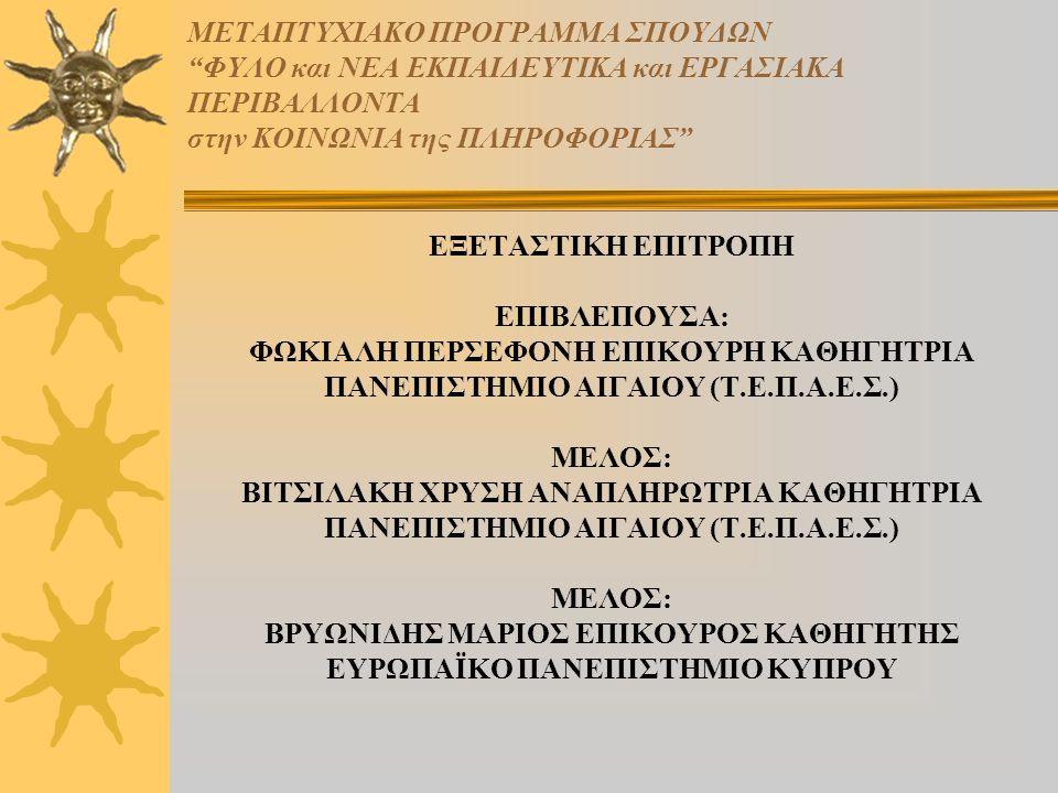ΜΕΤΑΠΤΥΧΙΑΚΟ ΠΡΟΓΡΑΜΜΑ ΣΠΟΥΔΩΝ ΦΥΛΟ και ΝΕΑ ΕΚΠΑΙΔΕΥΤΙΚΑ και ΕΡΓΑΣΙΑΚΑ ΠΕΡΙΒΑΛΛΟΝΤΑ στην ΚΟΙΝΩΝΙΑ της ΠΛΗΡΟΦΟΡΙΑΣ ΕΞΕΤΑΣΤΙΚΗ ΕΠΙΤΡΟΠΗ ΕΠΙΒΛΕΠΟΥΣΑ: ΦΩΚΙΑΛΗ ΠΕΡΣΕΦΟΝΗ ΕΠΙΚΟΥΡΗ ΚΑΘΗΓΗΤΡΙΑ ΠΑΝΕΠΙΣΤΗΜΙΟ ΑΙΓΑΙΟΥ (Τ.Ε.Π.Α.Ε.Σ.) ΜΕΛΟΣ: ΒΙΤΣΙΛΑΚΗ ΧΡΥΣΗ ΑΝΑΠΛΗΡΩΤΡΙΑ ΚΑΘΗΓΗΤΡΙΑ ΠΑΝΕΠΙΣΤΗΜΙΟ ΑΙΓΑΙΟΥ (Τ.Ε.Π.Α.Ε.Σ.) ΜΕΛΟΣ: ΒΡΥΩΝΙΔΗΣ ΜΑΡΙΟΣ ΕΠΙΚΟΥΡΟΣ ΚΑΘΗΓΗΤΗΣ ΕΥΡΩΠΑΪΚΟ ΠΑΝΕΠΙΣΤΗΜΙΟ ΚΥΠΡΟΥ