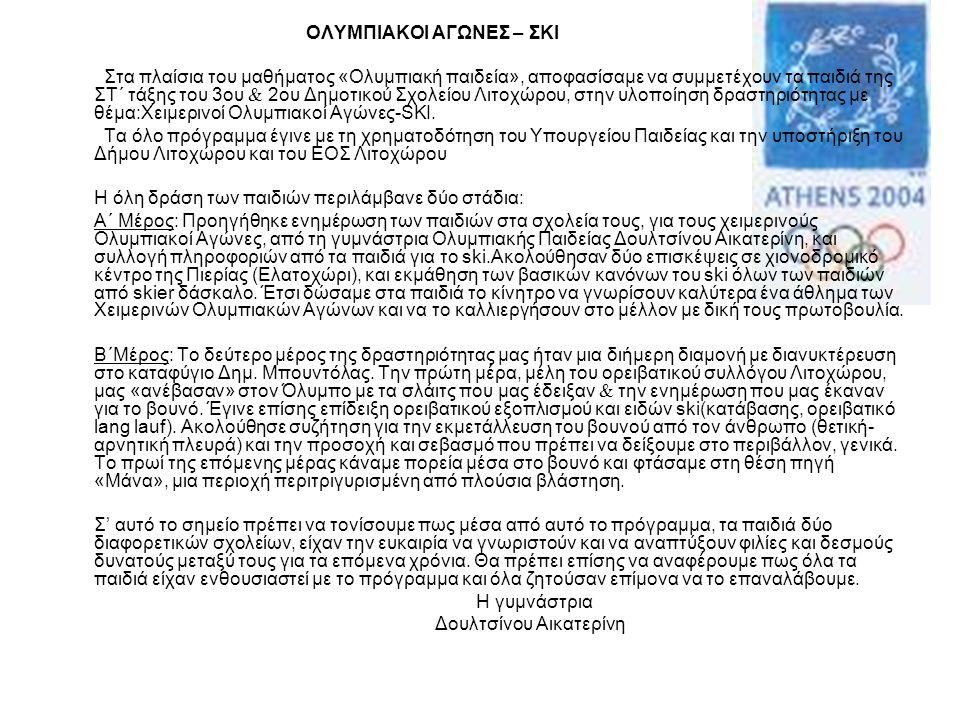 ΟΛΥΜΠΙΑΚΟΙ ΑΓΩΝΕΣ – ΣΚΙ Στα πλαίσια του μαθήματος «Ολυμπιακή παιδεία», αποφασίσαμε να συμμετέχουν τα παιδιά της ΣΤ΄ τάξης του 3ου  2ου Δημοτικού Σχολείου Λιτοχώρου, στην υλοποίηση δραστηριότητας με θέμα:Χειμερινοί Ολυμπιακοί Αγώνες-SKI.