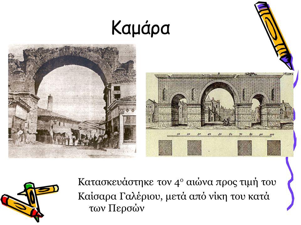 Καμάρα Κατασκευάστηκε τον 4 ο αιώνα προς τιμή του Καίσαρα Γαλέριου, μετά από νίκη του κατά των Περσών