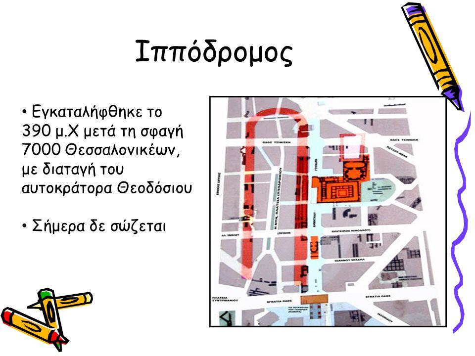 Ιππόδρομος Εγκαταλήφθηκε το 390 μ.Χ μετά τη σφαγή 7000 Θεσσαλονικέων, με διαταγή του αυτοκράτορα Θεοδόσιου Σήμερα δε σώζεται